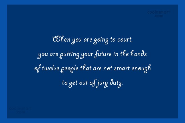 Quote: When you are going to court, you...