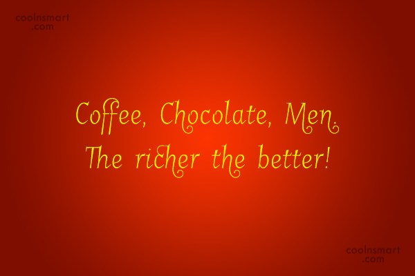 Funny Men Quotes Quote: Coffee, Chocolate, Men. The richer the better!