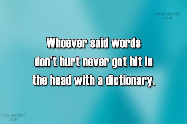Quote: Whoever said words don't hurt never got...