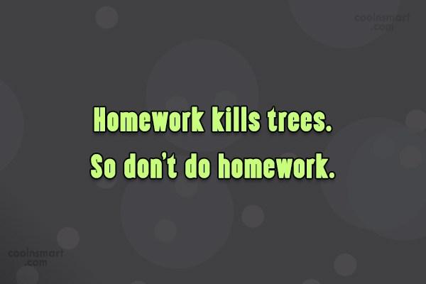 Funny Quote: Homework Kills Trees. So Donu0027t Do Homework.