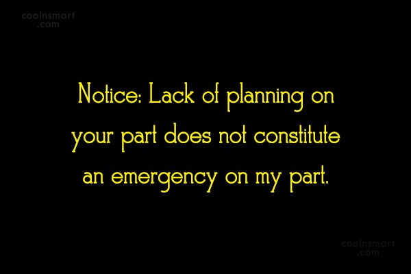 Clever Quote: Notice: Lack of planning on your part...