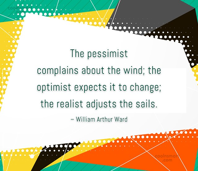 Quote: The pessimist complains about the wind; the...