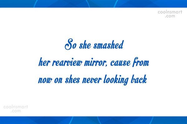 Quote: So she smashed her rearview mirror, cause...