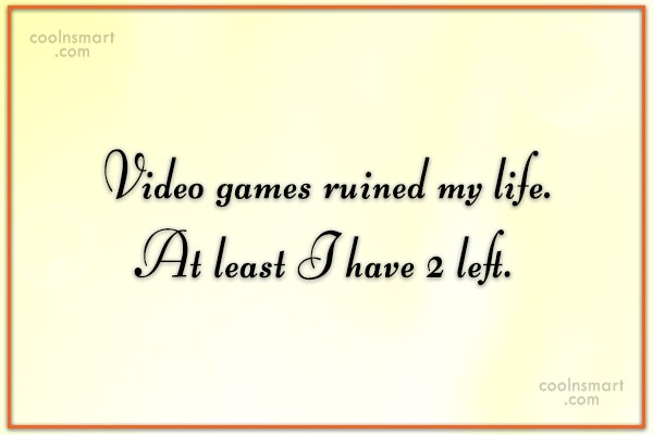 Quote: Video games ruined my life. At least...