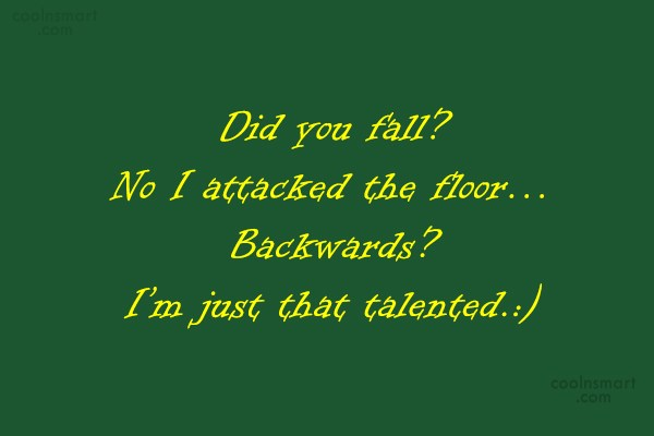 Quote: Did you fall? No I attacked the...