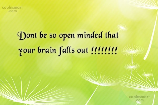 Quote: Dont be so open minded that your...