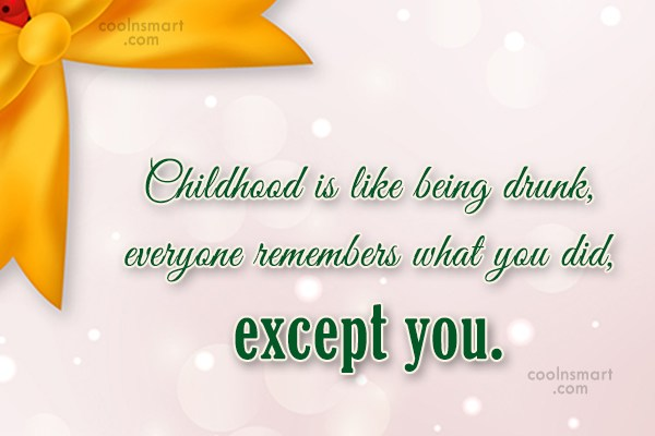 Childhood Quote: Childhood is like being drunk, everyone remembers...