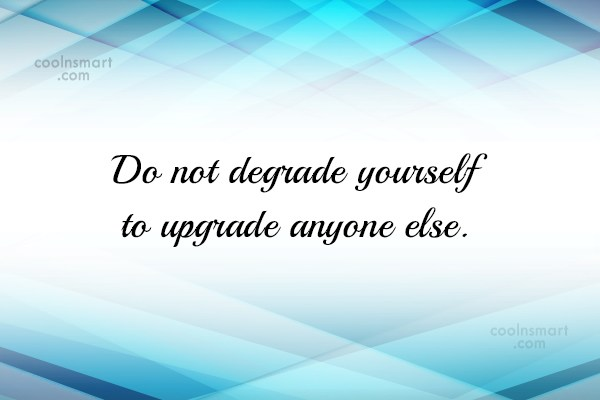 Quote: Do not degrade yourself to upgrade anyone...