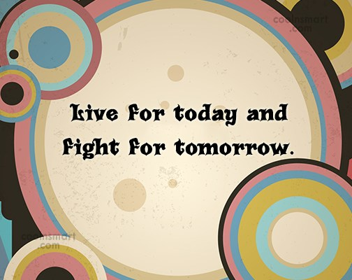 Quote: Live for today and fight for tomorrow.