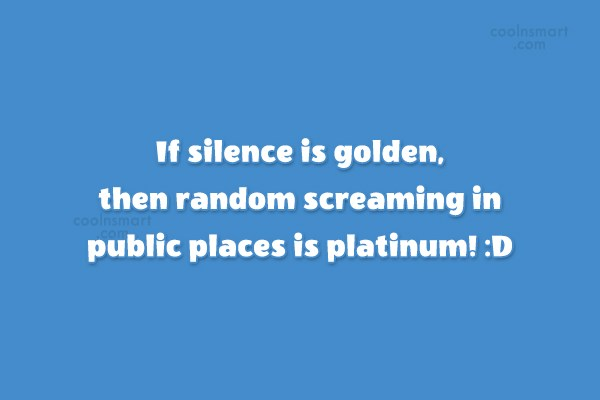 Quote: If silence is golden, then random screaming...