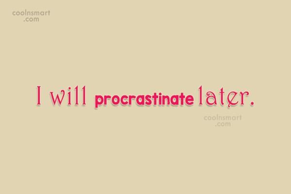 Laziness Quote: I will procrastinate later.