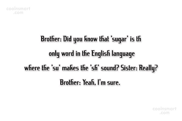 Quote: Brother: Did you know that 'sugar' is...