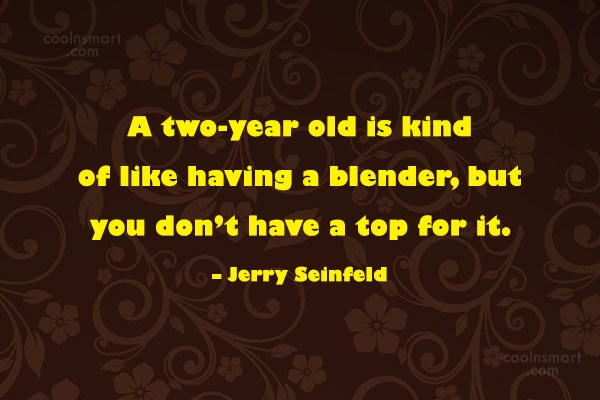 Quote: A two-year old is kind of like...