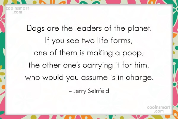 Quote: Dogs are the leaders of the planet....