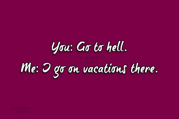 Sarcastic Quote: You: Go to hell. Me: I go...