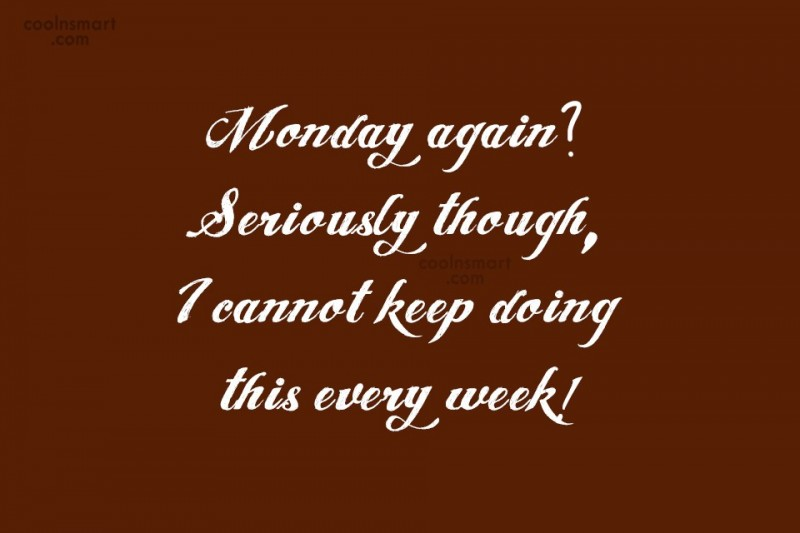 Quote: Monday again? Seriously though, I cannot keep...