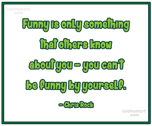 Quote: Funny is only something that others know...