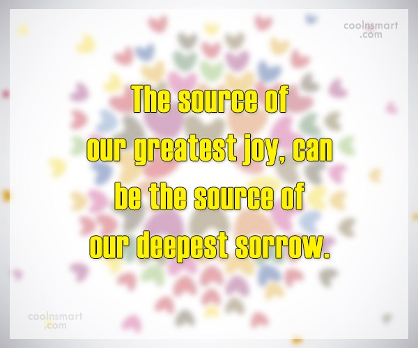 Quote: The source of our greatest joy, can...