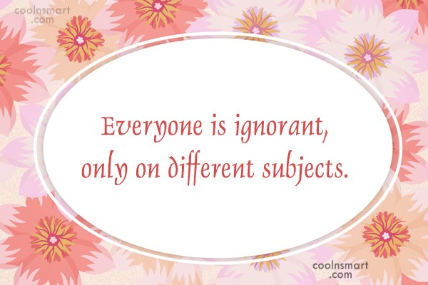 Quote: Everyone is ignorant, only on different subjects.