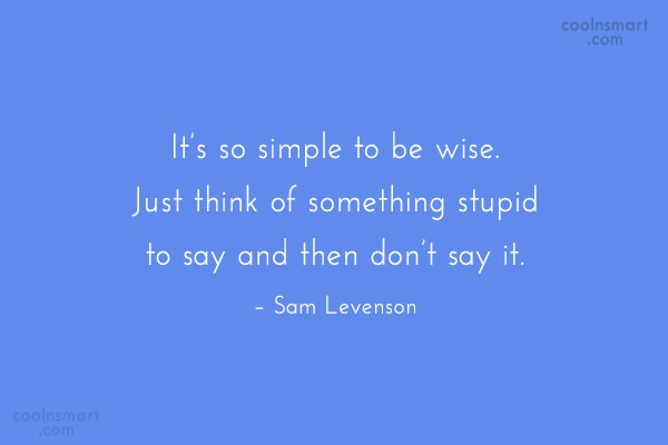 Quote: It's so simple to be wise. Just...
