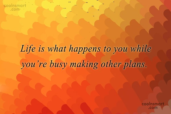 Quote: Life is what happens to you while...