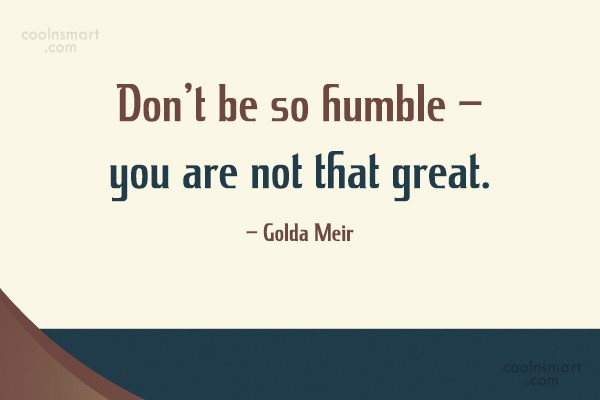 Sarcastic Quote: Don't be so humble – you are...