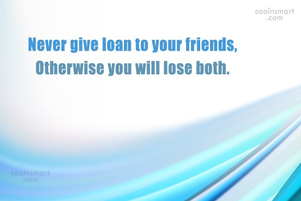 Quote: Never give loan to your friends, Otherwise...