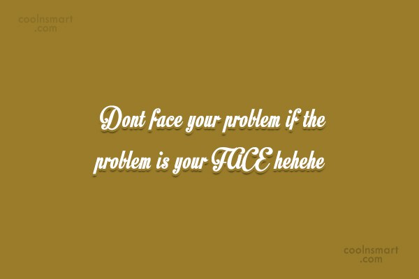 Quote: Dont face your problem if the problem...