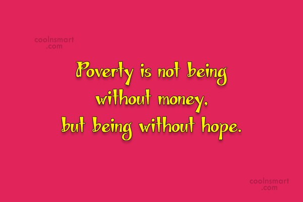 Quote: Poverty is not being without money, but...