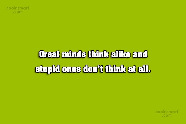 Quote: Great minds think alike and stupid ones...