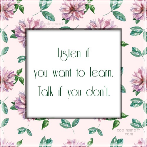 Quote: Listen if you want to learn. Talk...