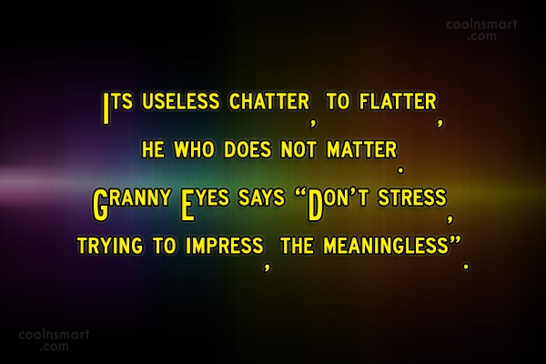 Quote: Its useless chatter, to flatter, he who...
