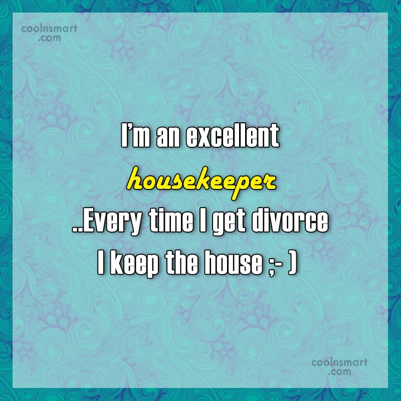 Funny Quote: I'm an excellent housekeeper..Every time I get...