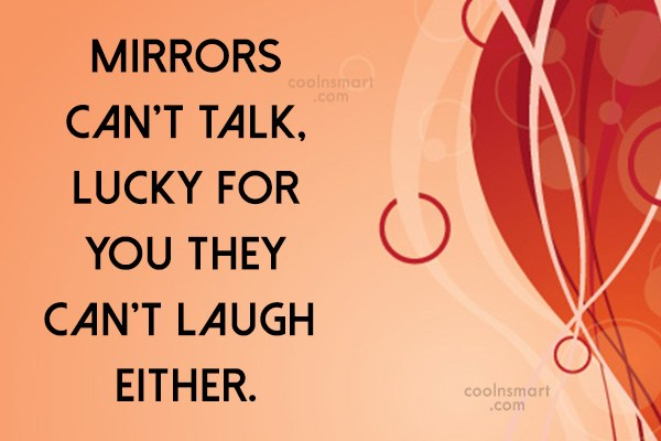 Sarcastic Quote: Mirrors can't talk, lucky for you they...