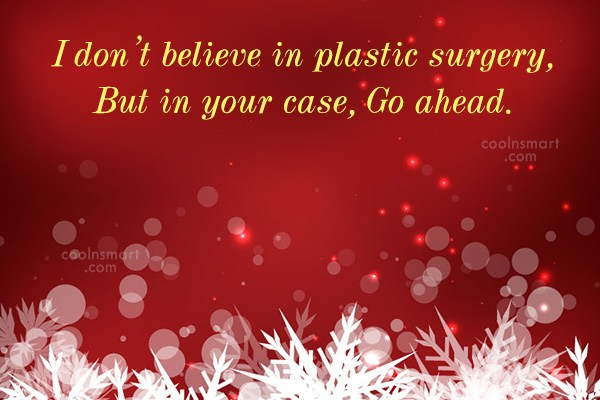 Sarcastic Quote: I don't believe in plastic surgery, But...