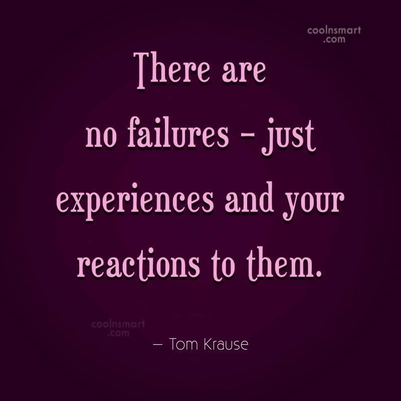 Quote: There are no failures – just experiences...