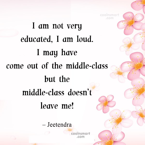 Quote: I am not very educated, I am...