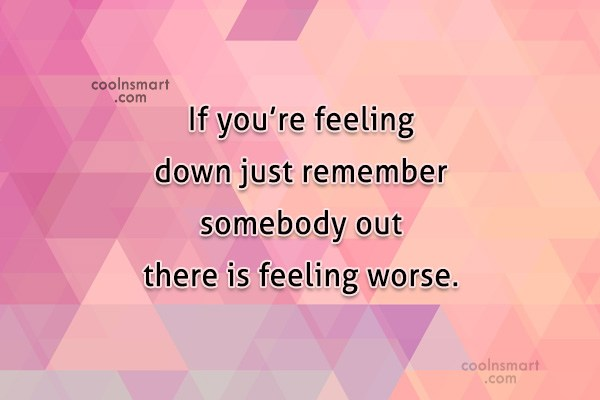 Quote: If you're feeling down just remember somebody...