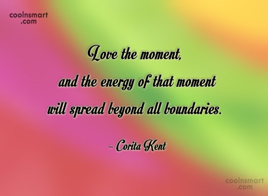 Quote: Love the moment, and the energy of...