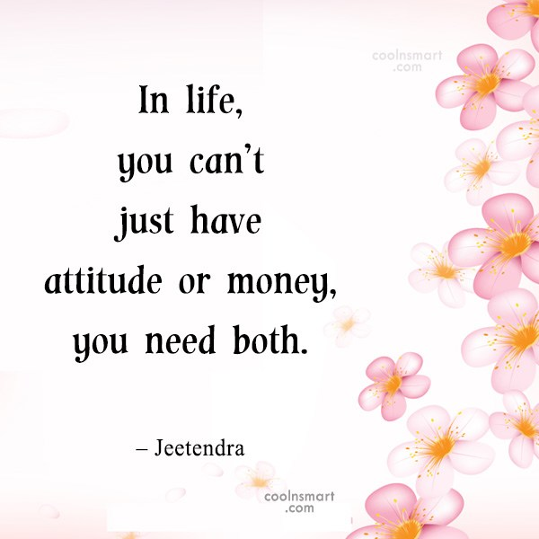 Quote: In life, you can't just have attitude...