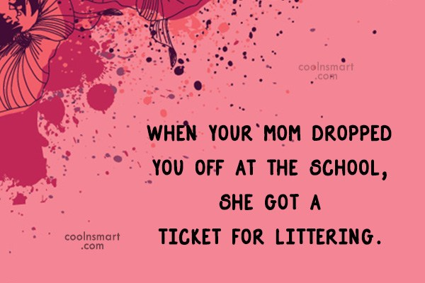 Insult Quote: When your mom dropped you off at...