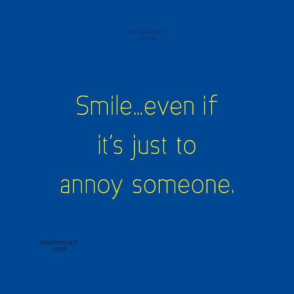 Smile Quote: Smile…even if it's just to annoy someone.
