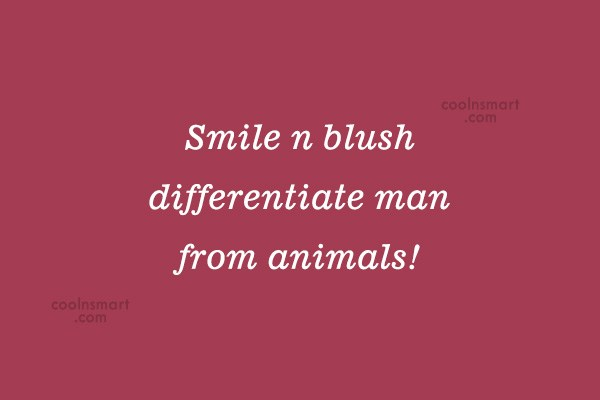Quote: Smile n blush differentiate man from animals!