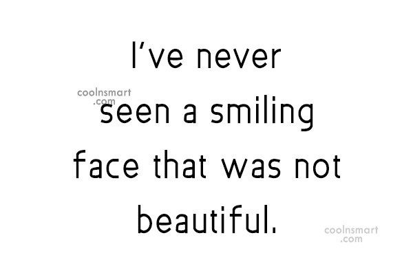 Quote: I've never seen a smiling face that...