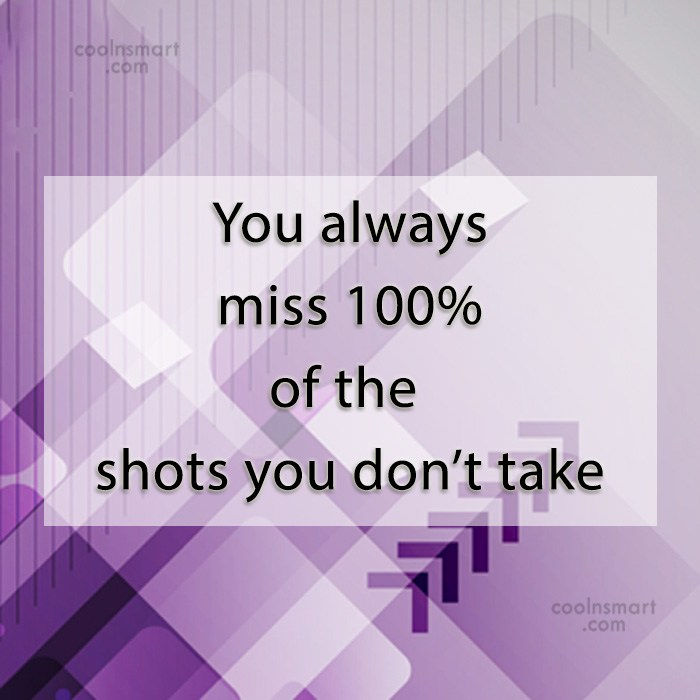 Quote: You always miss 100% of the shots...