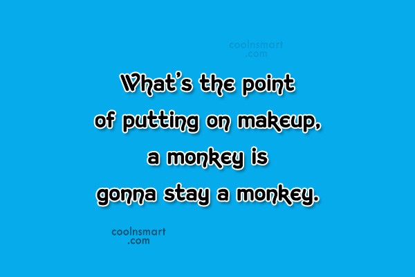 Insult Quote: What's the point of putting on makeup,...