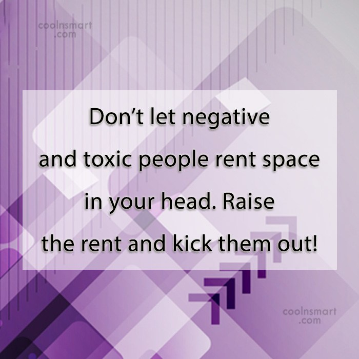 Quote: Don't let negative and toxic people rent...