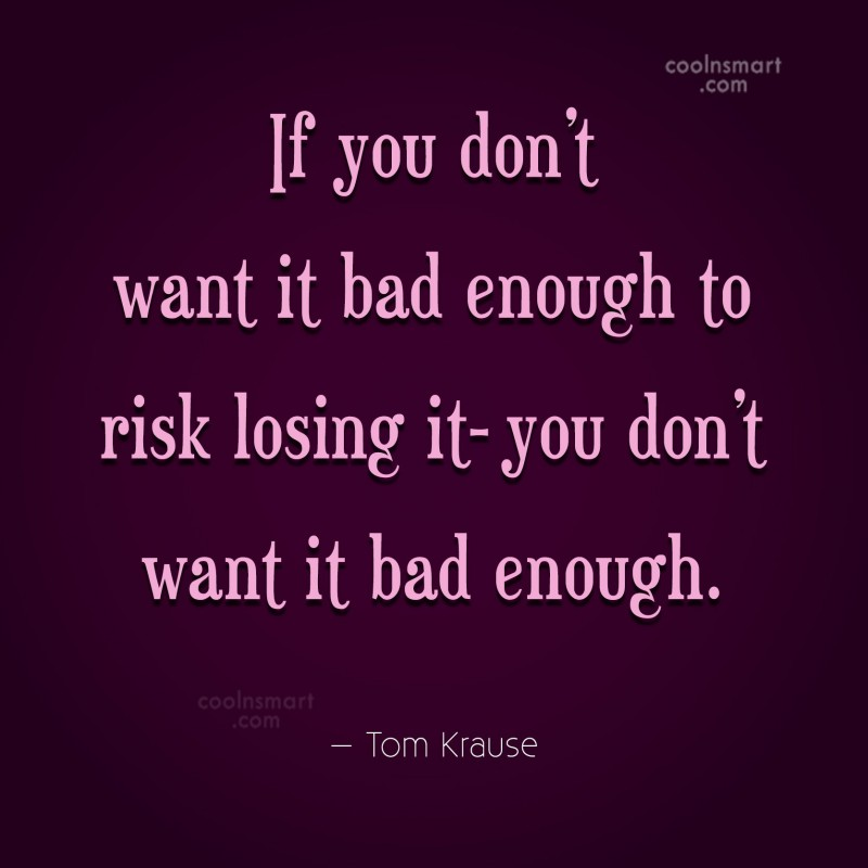 Quote: If you don't want it bad enough...