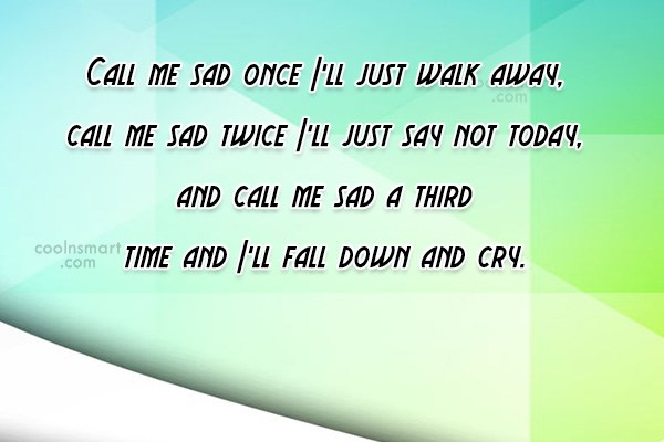 Quote: Call me sad once I'll just walk...