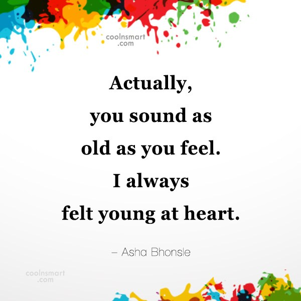 Quote: Actually, you sound as old as you...